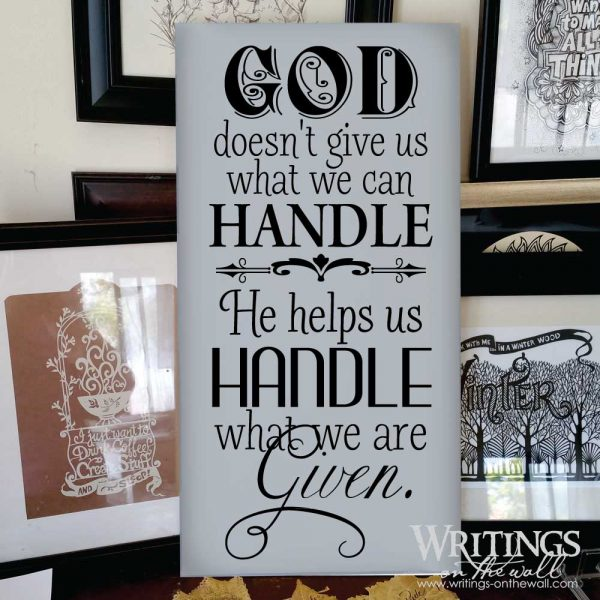 God doesn't give us what we can handle, he helps us handle what we are given. vinyl lettering